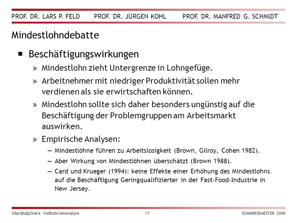 PROF. DR. LARS P. FELD PROF. DR. JÜRGEN KOHL PROF. DR. MANFRED G. SCHMIDT Interdisziplinäre Institutionenanalyse17SOMMERSEMESTER 2008 Mindestlohndebat