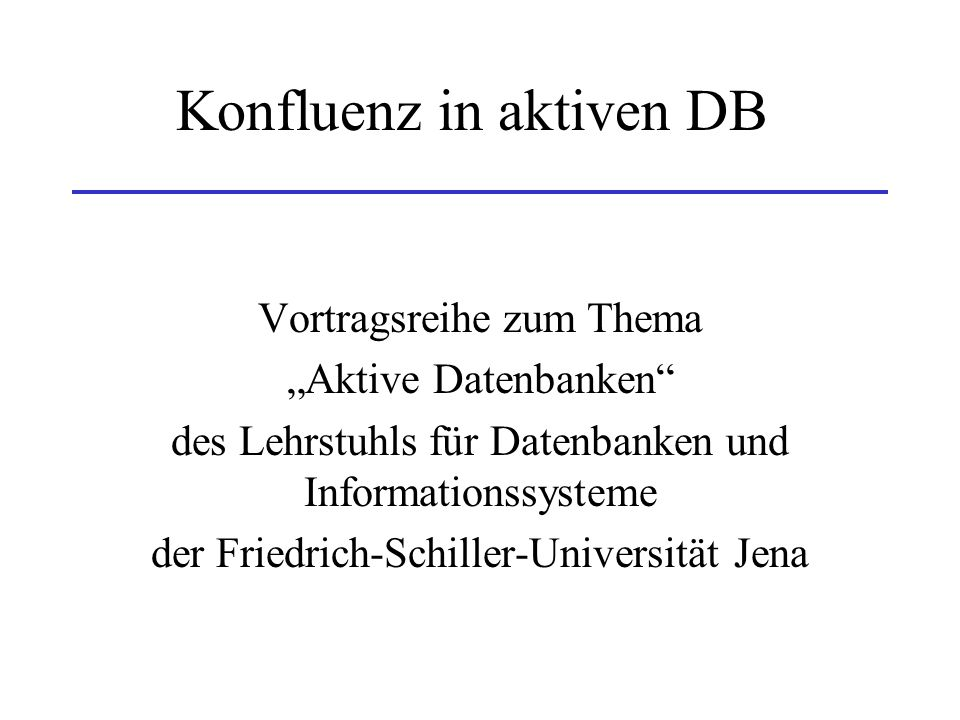 """Konfluenz in aktiven DB Vortragsreihe zum Thema """"Aktive Datenbanken"""" des Lehrstuhls für Datenbanken und Informationssysteme der Friedrich-Schiller-Uni"""
