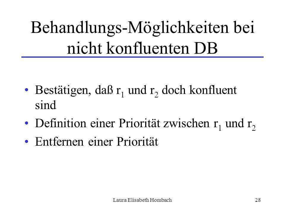 Laura Elisabeth Hombach28 Behandlungs-Möglichkeiten bei nicht konfluenten DB Bestätigen, daß r 1 und r 2 doch konfluent sind Definition einer Prioritä