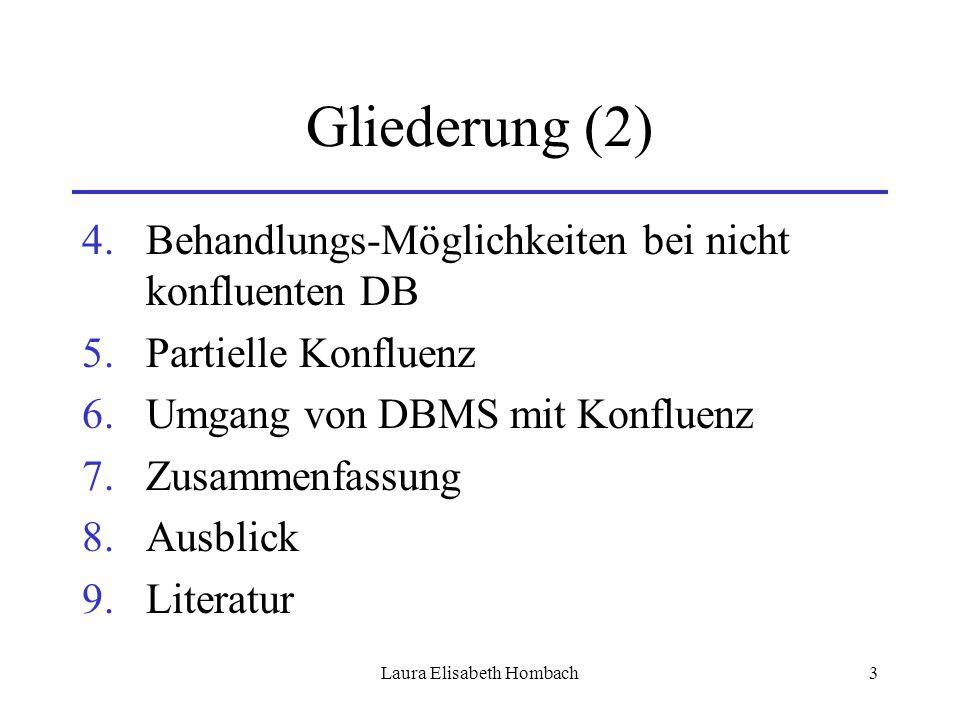 Laura Elisabeth Hombach3 Gliederung (2) 4.Behandlungs-Möglichkeiten bei nicht konfluenten DB 5.Partielle Konfluenz 6.Umgang von DBMS mit Konfluenz 7.Z