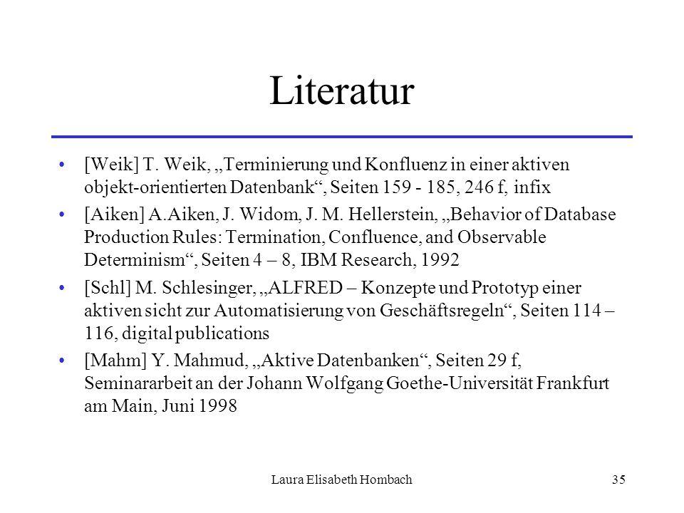 """Laura Elisabeth Hombach35 Literatur [Weik] T. Weik, """"Terminierung und Konfluenz in einer aktiven objekt-orientierten Datenbank"""", Seiten 159 - 185, 246"""