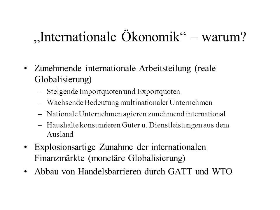 """""""Internationale Ökonomik"""" – warum? Zunehmende internationale Arbeitsteilung (reale Globalisierung) –Steigende Importquoten und Exportquoten –Wachsende"""