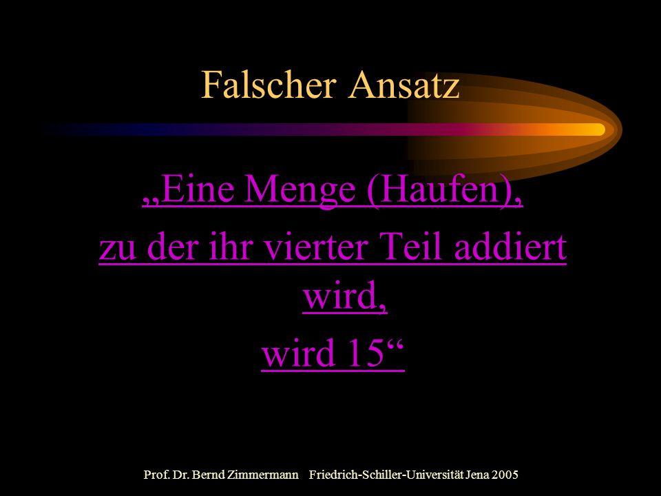 """Prof. Dr. Bernd Zimmermann Friedrich-Schiller-Universität Jena 2005 Falscher Ansatz """"Eine Menge (Haufen), zu der ihr vierter Teil addiert wird, wird 1"""