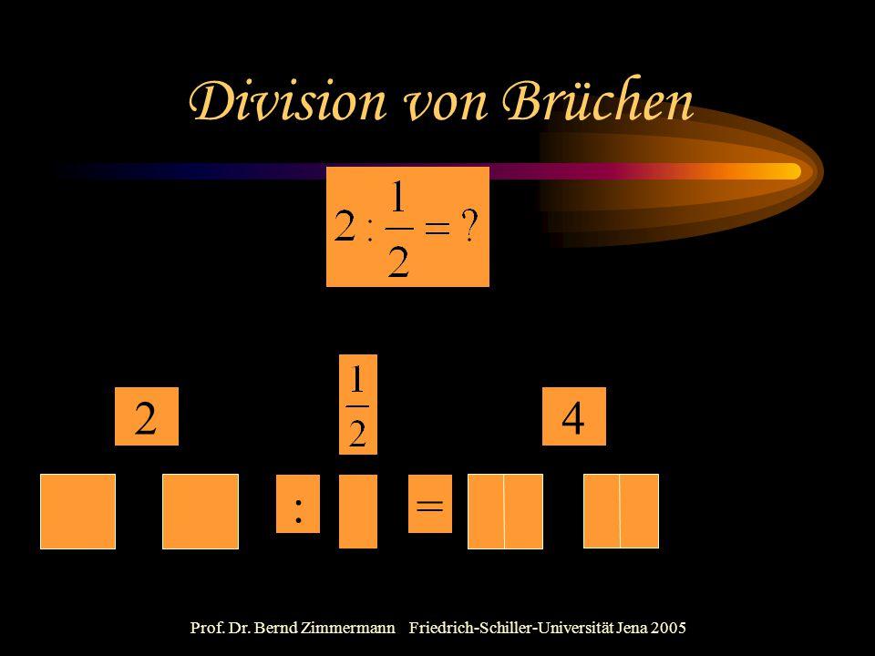 Prof. Dr. Bernd Zimmermann Friedrich-Schiller-Universität Jena 2005 Division von Brüchen 2 := 4