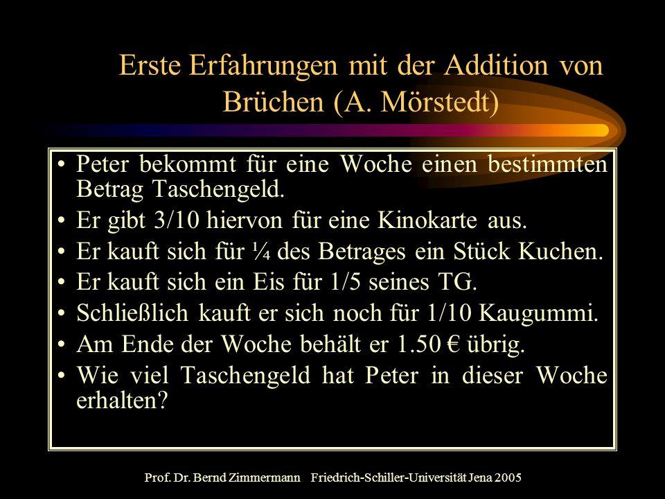 Prof. Dr. Bernd Zimmermann Friedrich-Schiller-Universität Jena 2005 Erste Erfahrungen mit der Addition von Brüchen (A. Mörstedt) Peter bekommt für ein