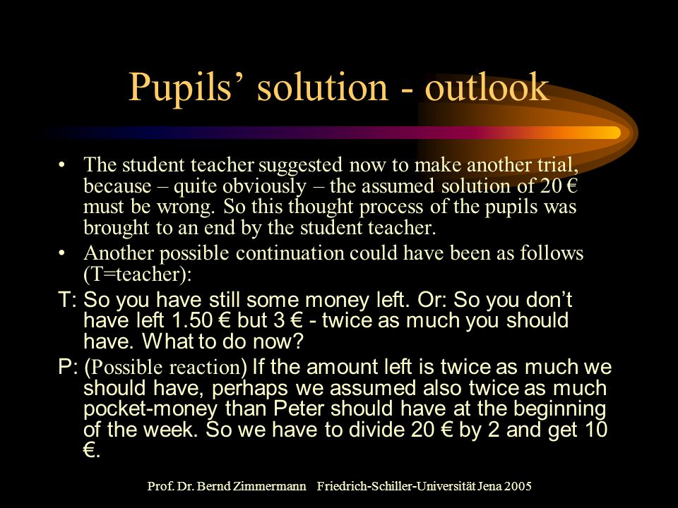 Prof. Dr. Bernd Zimmermann Friedrich-Schiller-Universität Jena 2005 Pupils' solution - outlook The student teacher suggested now to make another trial