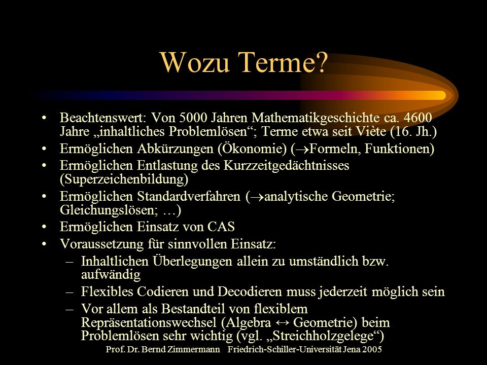 """Prof. Dr. Bernd Zimmermann Friedrich-Schiller-Universität Jena 2005 Wozu Terme? Beachtenswert: Von 5000 Jahren Mathematikgeschichte ca. 4600 Jahre """"in"""
