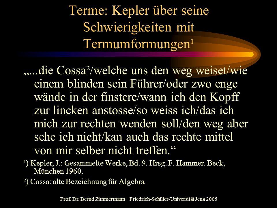 """Prof. Dr. Bernd Zimmermann Friedrich-Schiller-Universität Jena 2005 Terme: Kepler über seine Schwierigkeiten mit Termumformungen¹ """"...die Cossa²/welch"""
