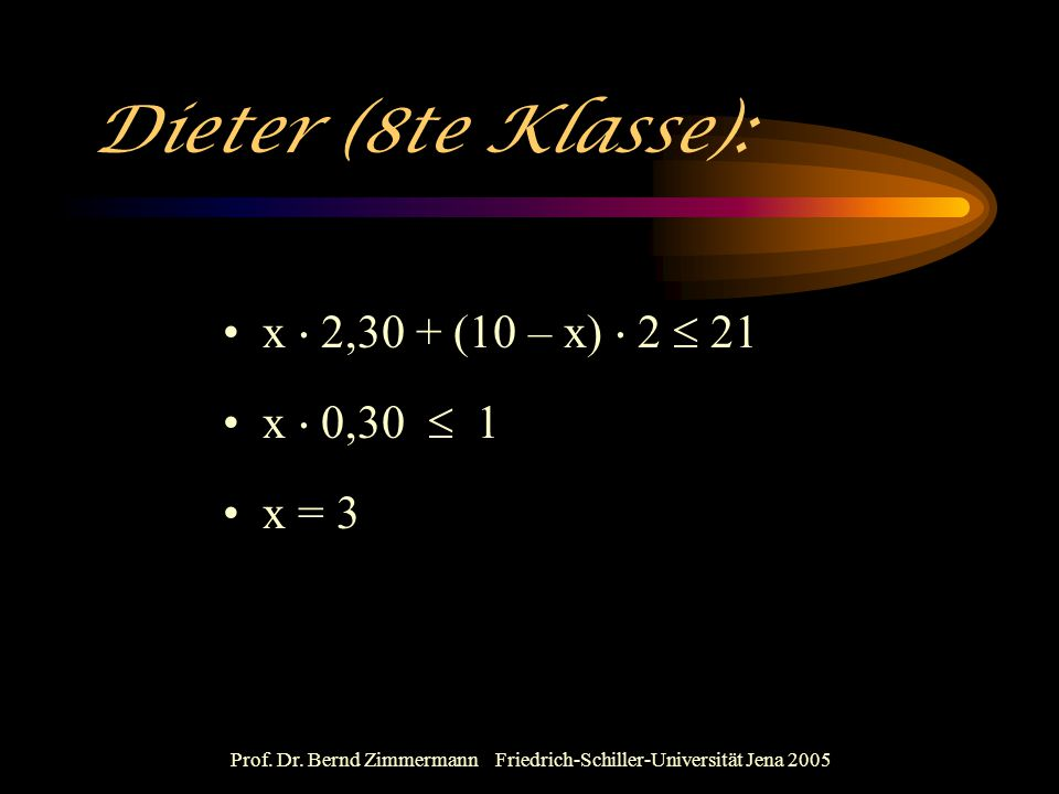 Prof. Dr. Bernd Zimmermann Friedrich-Schiller-Universität Jena 2005 Dieter (8te Klasse): x  2,30 + (10 – x)  2  21 x  0,30  1 x = 3