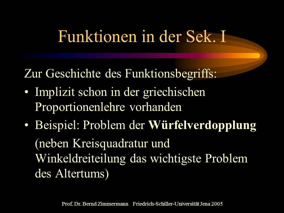 Prof. Dr. Bernd Zimmermann Friedrich-Schiller-Universität Jena 2005 Funktionen in der Sek. I Zur Geschichte des Funktionsbegriffs: Implizit schon in d