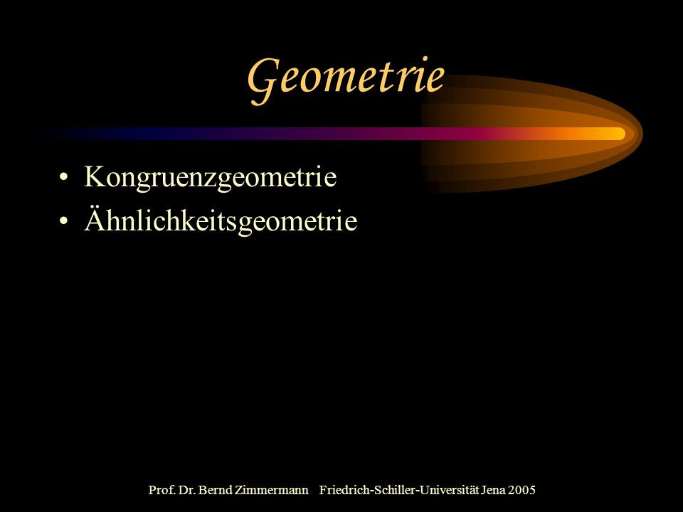 Prof. Dr. Bernd Zimmermann Friedrich-Schiller-Universität Jena 2005 Geometrie Kongruenzgeometrie Ähnlichkeitsgeometrie