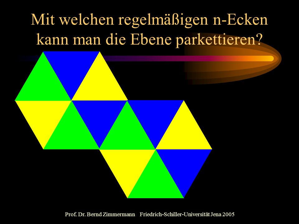 Prof. Dr. Bernd Zimmermann Friedrich-Schiller-Universität Jena 2005 Mit welchen regelmäßigen n-Ecken kann man die Ebene parkettieren?