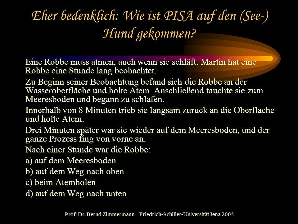 Prof. Dr. Bernd Zimmermann Friedrich-Schiller-Universität Jena 2005 Eher bedenklich: Wie ist PISA auf den (See-) Hund gekommen? Eine Robbe muss atmen,