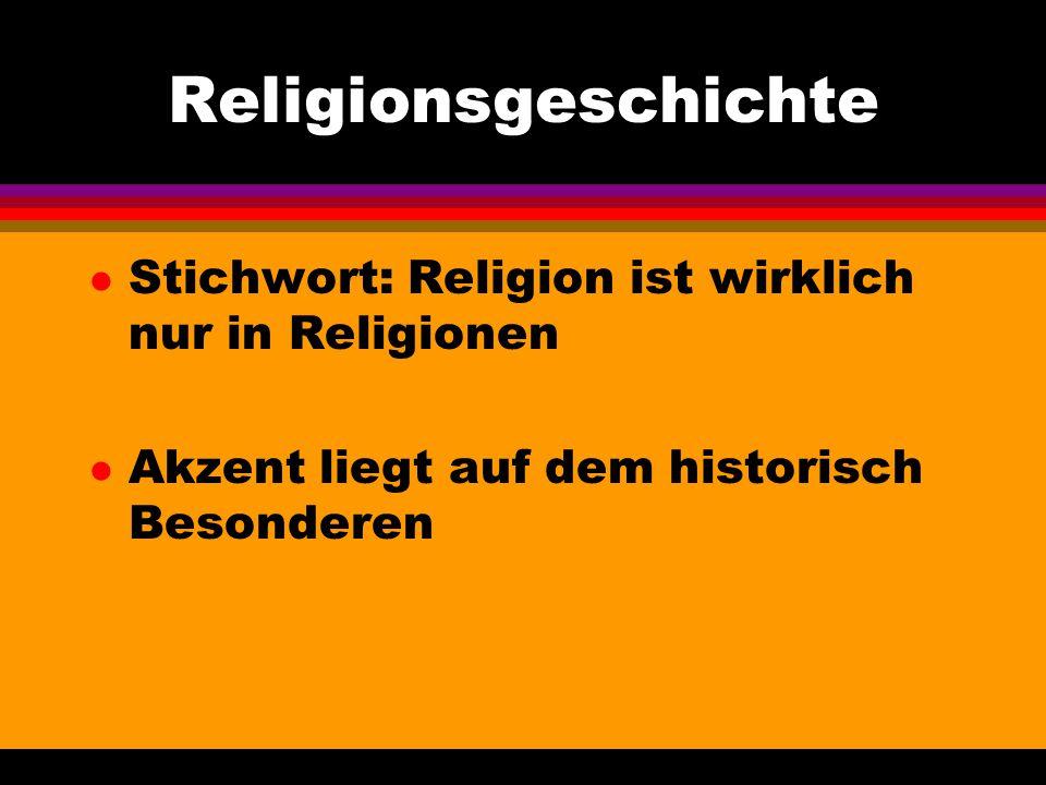 Religionsgeschichte l Stichwort: Religion ist wirklich nur in Religionen l Akzent liegt auf dem historisch Besonderen