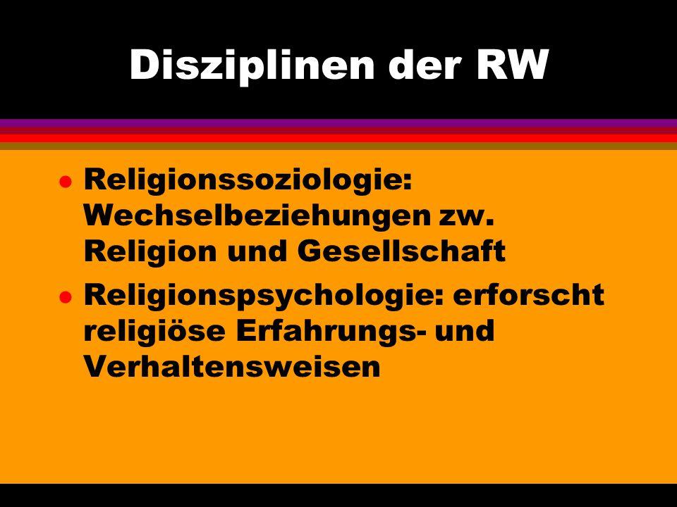 Disziplinen der RW l Religionssoziologie: Wechselbeziehungen zw. Religion und Gesellschaft l Religionspsychologie: erforscht religiöse Erfahrungs- und