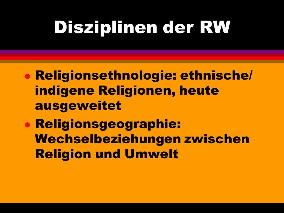 Disziplinen der RW l Religionsethnologie: ethnische/ indigene Religionen, heute ausgeweitet l Religionsgeographie: Wechselbeziehungen zwischen Religio