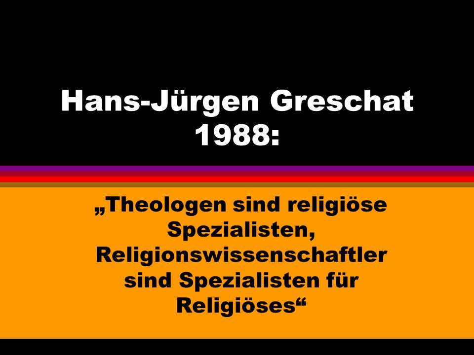 """Hans-Jürgen Greschat 1988: """"Theologen sind religiöse Spezialisten, Religionswissenschaftler sind Spezialisten für Religiöses"""""""