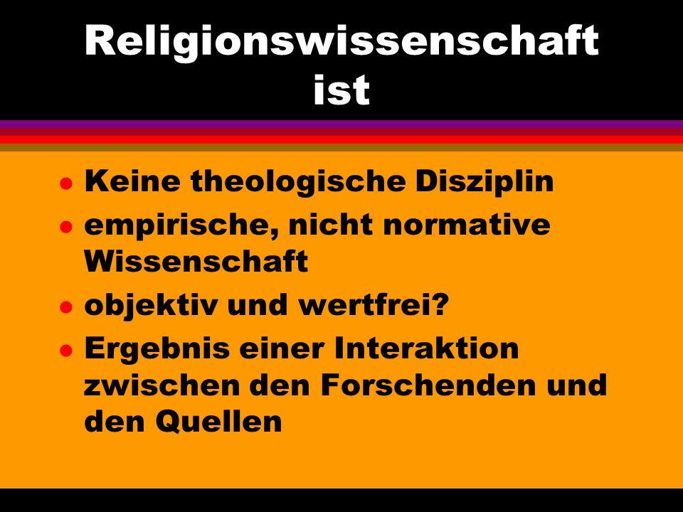 Religionswissenschaft ist l Keine theologische Disziplin l empirische, nicht normative Wissenschaft l objektiv und wertfrei? l Ergebnis einer Interakt