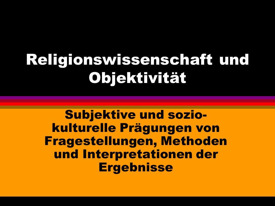 Religionswissenschaft und Objektivität Subjektive und sozio- kulturelle Prägungen von Fragestellungen, Methoden und Interpretationen der Ergebnisse