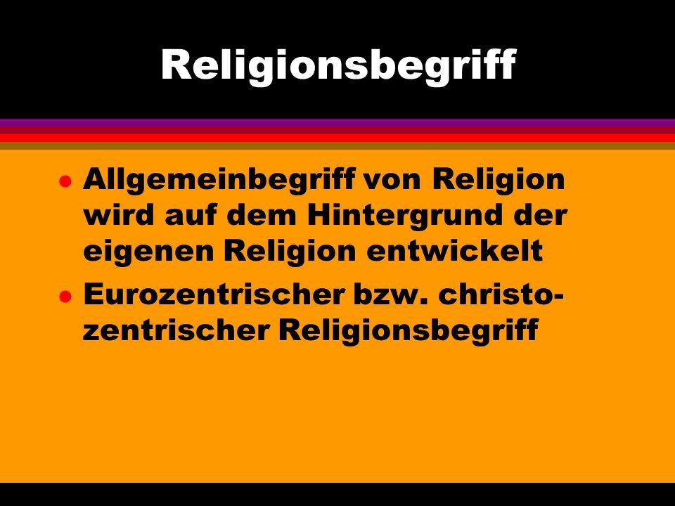 Religionsbegriff l Allgemeinbegriff von Religion wird auf dem Hintergrund der eigenen Religion entwickelt l Eurozentrischer bzw. christo- zentrischer