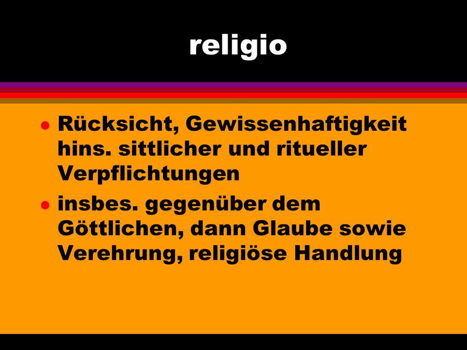 religio l Rücksicht, Gewissenhaftigkeit hins. sittlicher und ritueller Verpflichtungen l insbes. gegenüber dem Göttlichen, dann Glaube sowie Verehrung