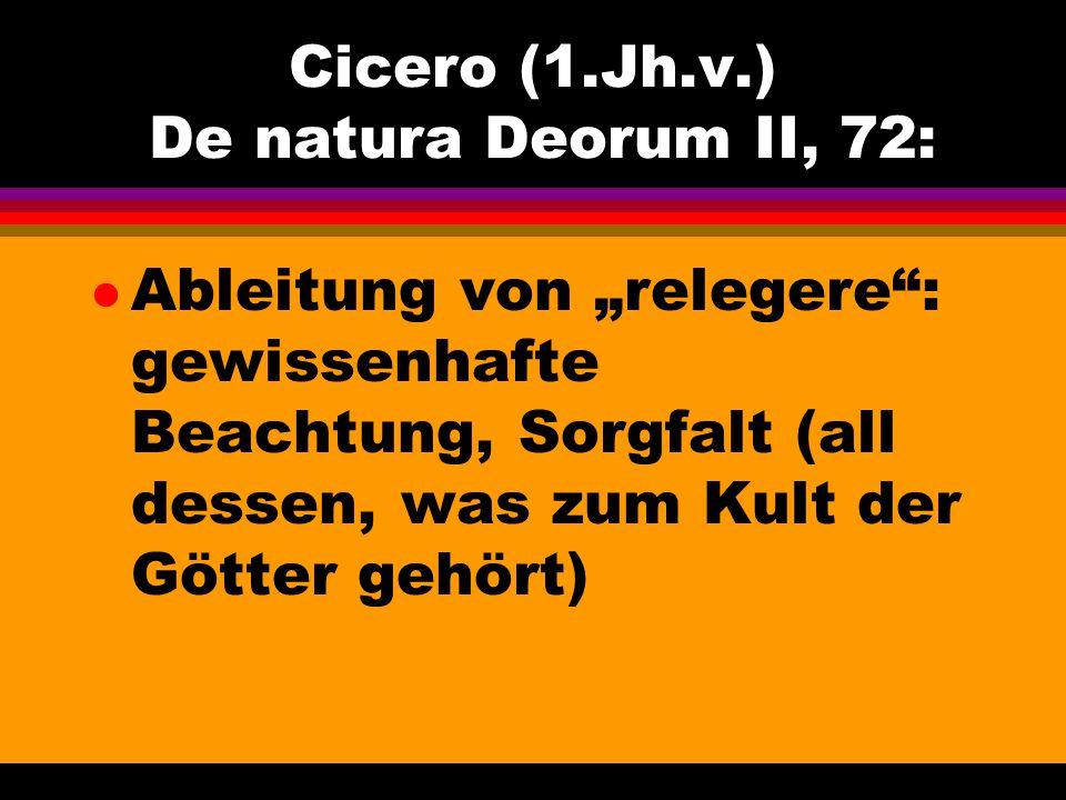 "Cicero (1.Jh.v.) De natura Deorum II, 72: l Ableitung von ""relegere"": gewissenhafte Beachtung, Sorgfalt (all dessen, was zum Kult der Götter gehört)"