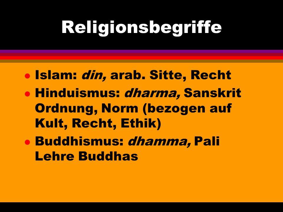 Religionsbegriffe l Islam: din, arab. Sitte, Recht l Hinduismus: dharma, Sanskrit Ordnung, Norm (bezogen auf Kult, Recht, Ethik) l Buddhismus: dhamma,
