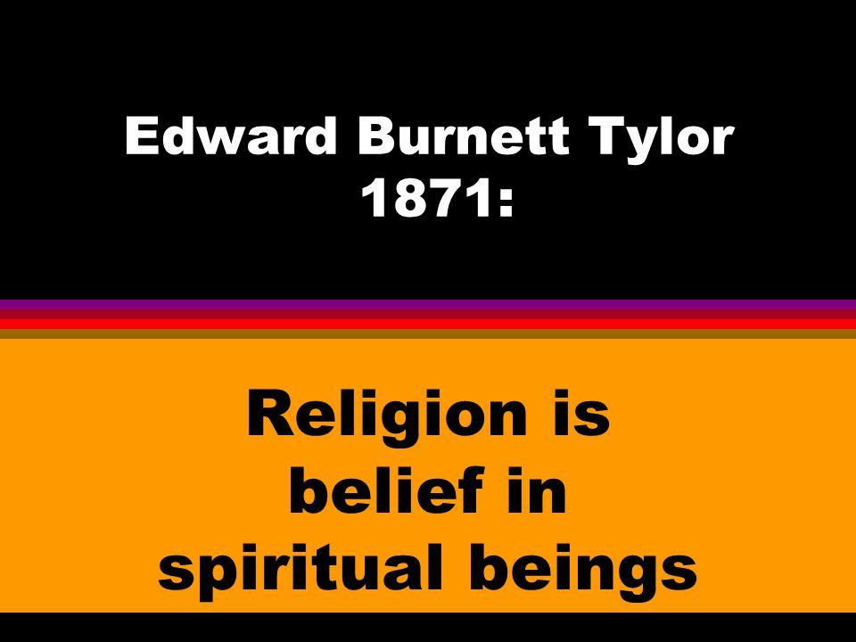 Edward Burnett Tylor 1871: Religion is belief in spiritual beings