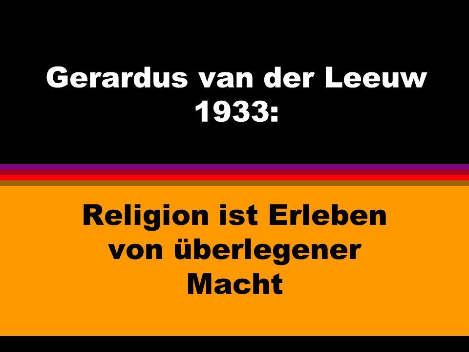 Gerardus van der Leeuw 1933: Religion ist Erleben von überlegener Macht