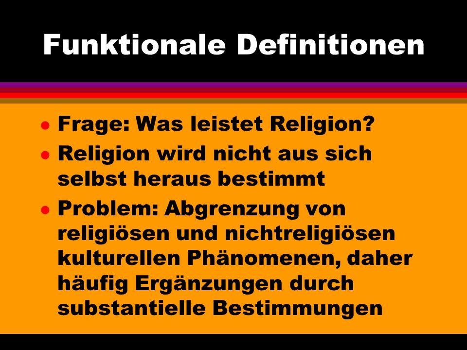Funktionale Definitionen l Frage: Was leistet Religion? l Religion wird nicht aus sich selbst heraus bestimmt l Problem: Abgrenzung von religiösen und