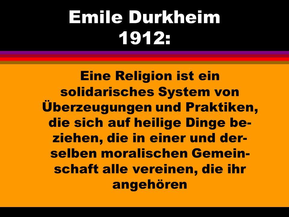 Emile Durkheim 1912: Eine Religion ist ein solidarisches System von Überzeugungen und Praktiken, die sich auf heilige Dinge be- ziehen, die in einer u