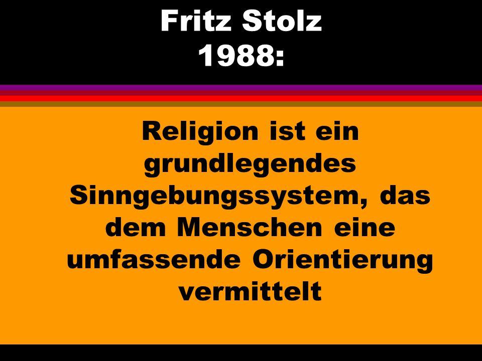 Fritz Stolz 1988: Religion ist ein grundlegendes Sinngebungssystem, das dem Menschen eine umfassende Orientierung vermittelt
