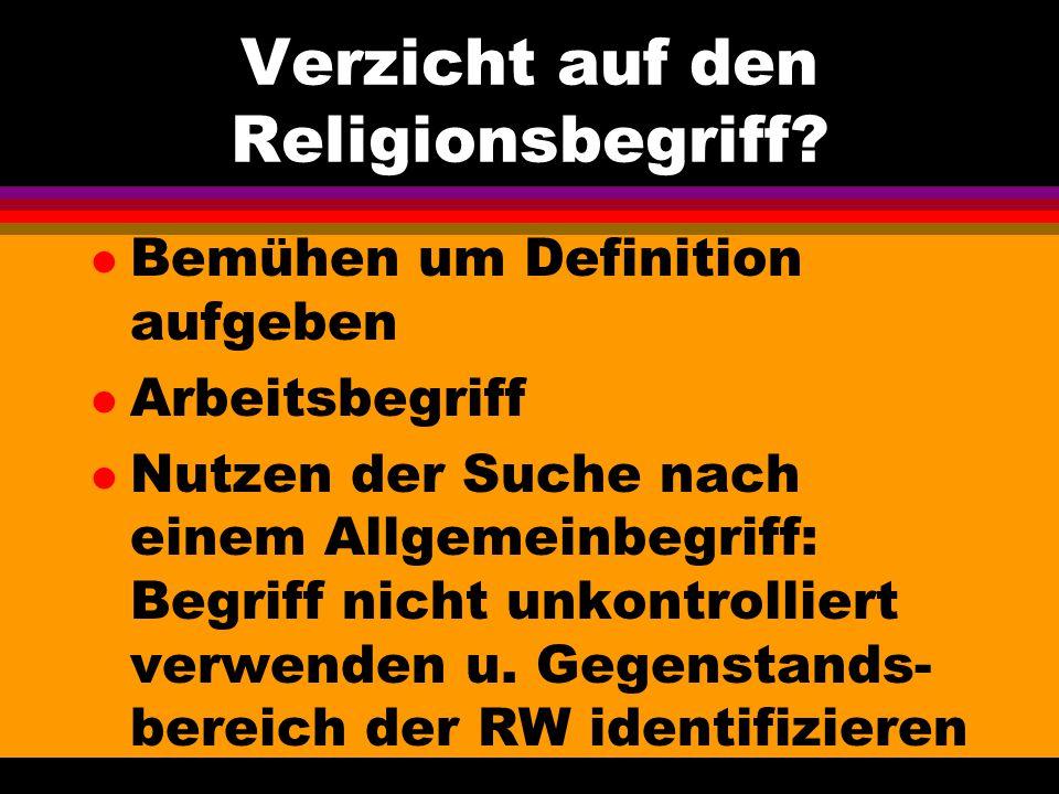 Verzicht auf den Religionsbegriff? l Bemühen um Definition aufgeben l Arbeitsbegriff l Nutzen der Suche nach einem Allgemeinbegriff: Begriff nicht unk