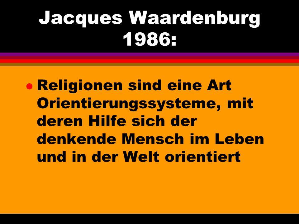 Jacques Waardenburg 1986: l Religionen sind eine Art Orientierungssysteme, mit deren Hilfe sich der denkende Mensch im Leben und in der Welt orientier