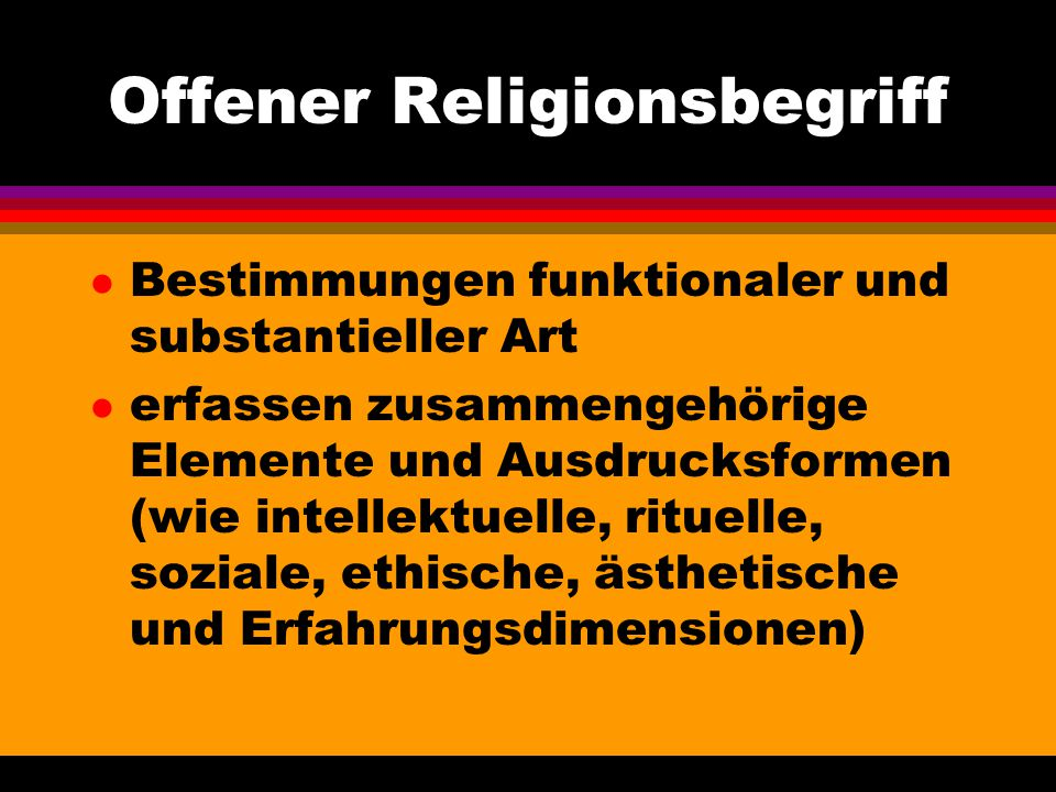 Offener Religionsbegriff l Bestimmungen funktionaler und substantieller Art l erfassen zusammengehörige Elemente und Ausdrucksformen (wie intellektuel