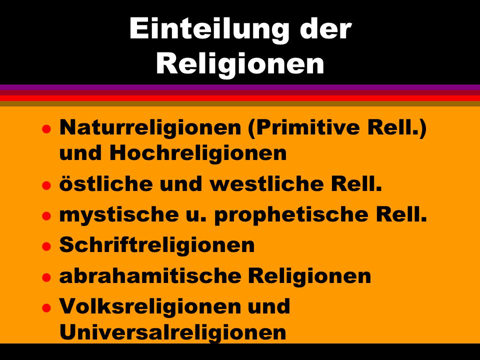 Einteilung der Religionen l Naturreligionen (Primitive Rell.) und Hochreligionen l östliche und westliche Rell. l mystische u. prophetische Rell. l Sc