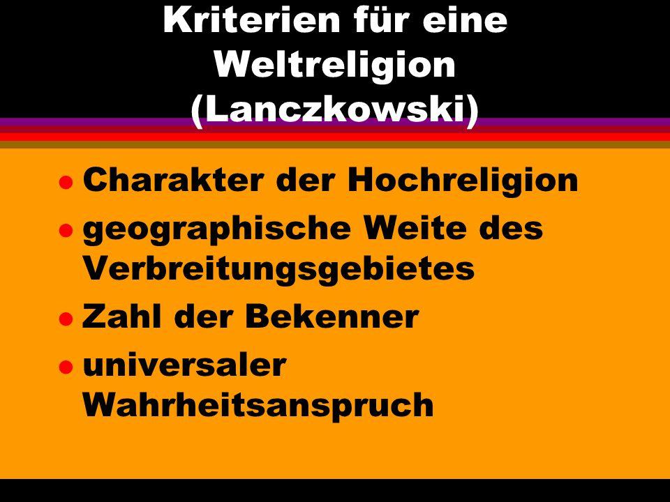Kriterien für eine Weltreligion (Lanczkowski) l Charakter der Hochreligion l geographische Weite des Verbreitungsgebietes l Zahl der Bekenner l univer