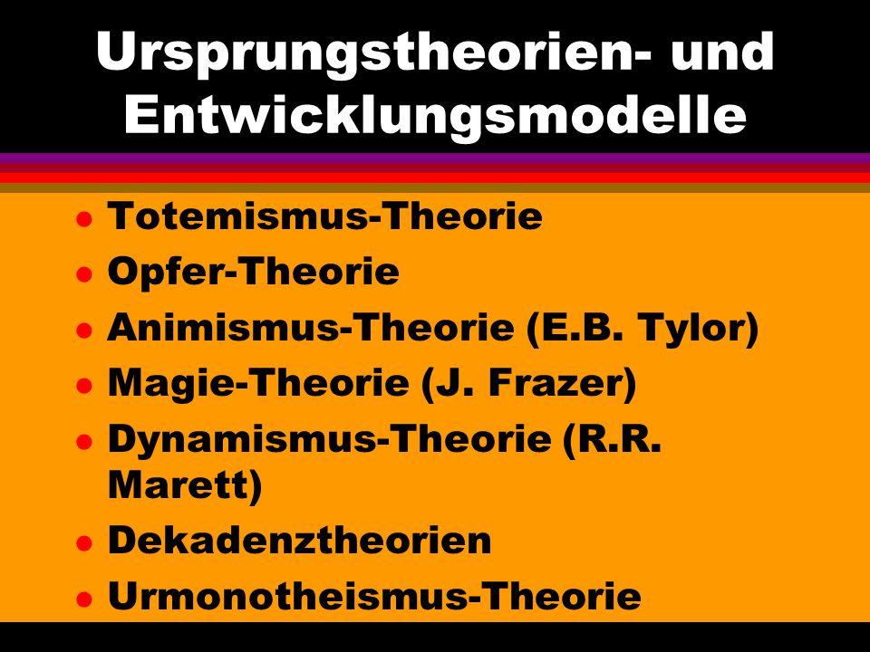 Ursprungstheorien- und Entwicklungsmodelle l Totemismus-Theorie l Opfer-Theorie l Animismus-Theorie (E.B. Tylor) l Magie-Theorie (J. Frazer) l Dynamis