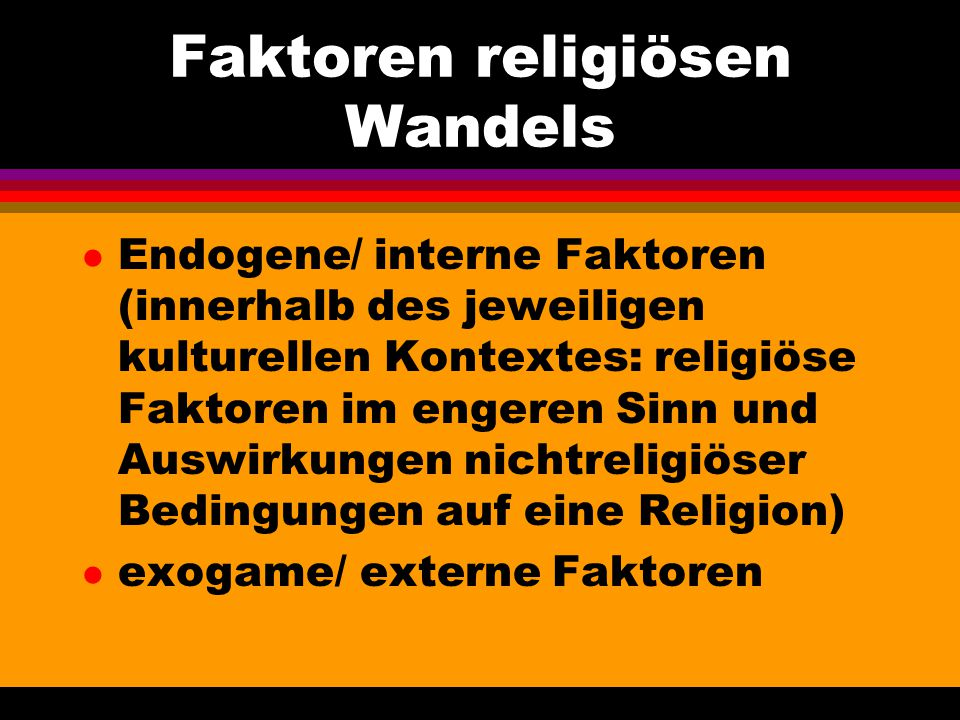 Faktoren religiösen Wandels l Endogene/ interne Faktoren (innerhalb des jeweiligen kulturellen Kontextes: religiöse Faktoren im engeren Sinn und Auswi