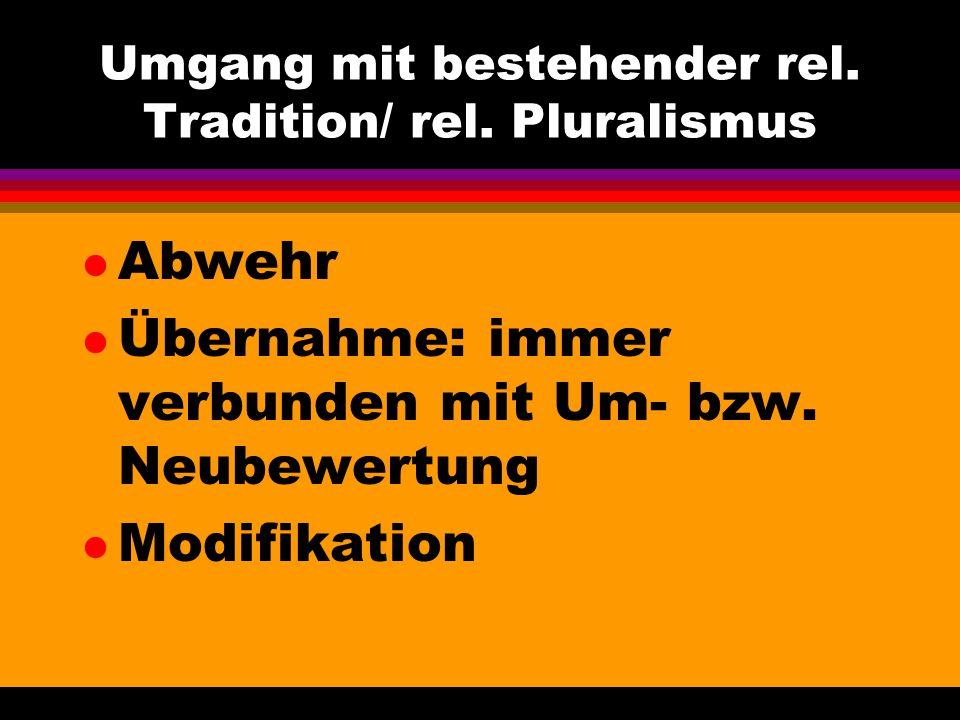 Umgang mit bestehender rel. Tradition/ rel. Pluralismus l Abwehr l Übernahme: immer verbunden mit Um- bzw. Neubewertung l Modifikation