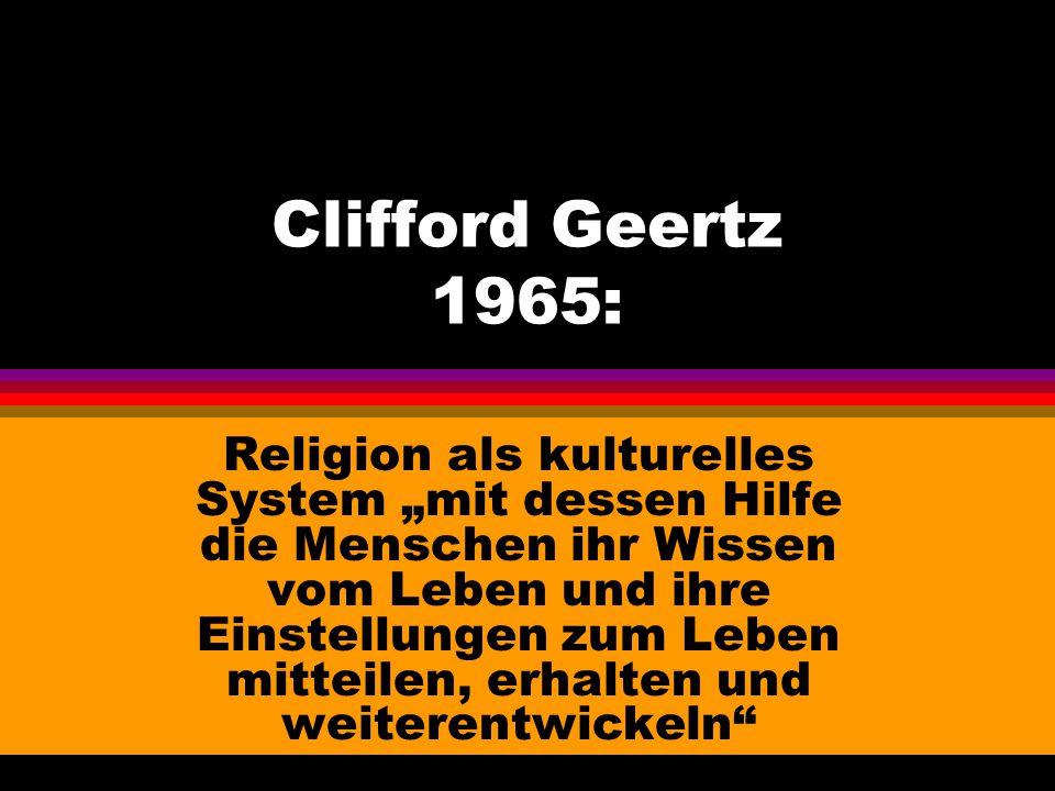"""Clifford Geertz 1965: Religion als kulturelles System """"mit dessen Hilfe die Menschen ihr Wissen vom Leben und ihre Einstellungen zum Leben mitteilen,"""