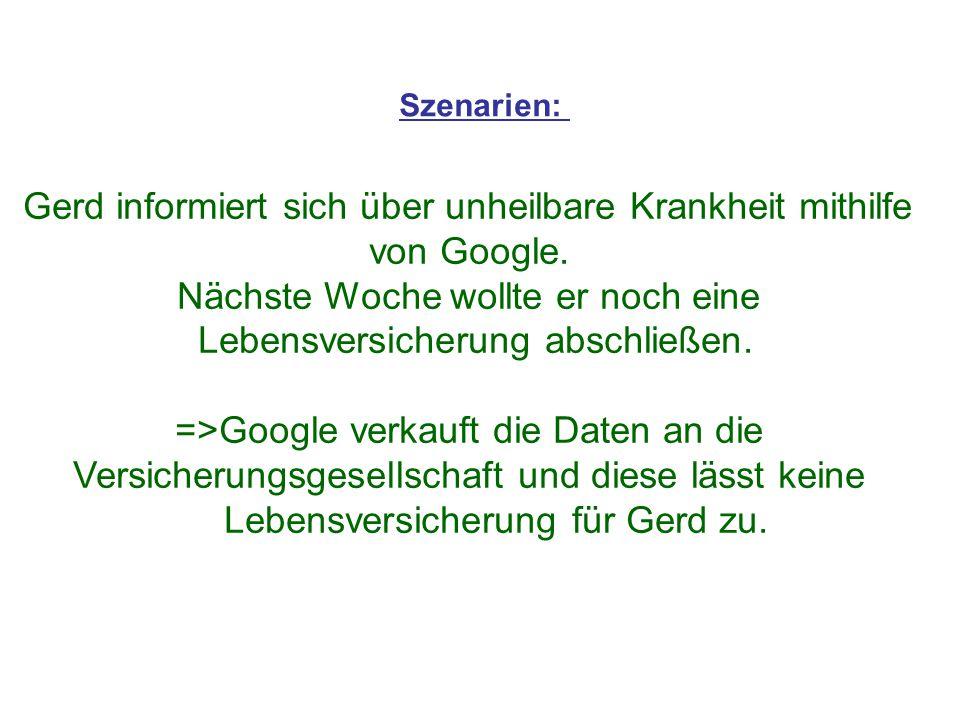 Szenarien: Gerd informiert sich über unheilbare Krankheit mithilfe von Google. Nächste Woche wollte er noch eine Lebensversicherung abschließen. =>Goo
