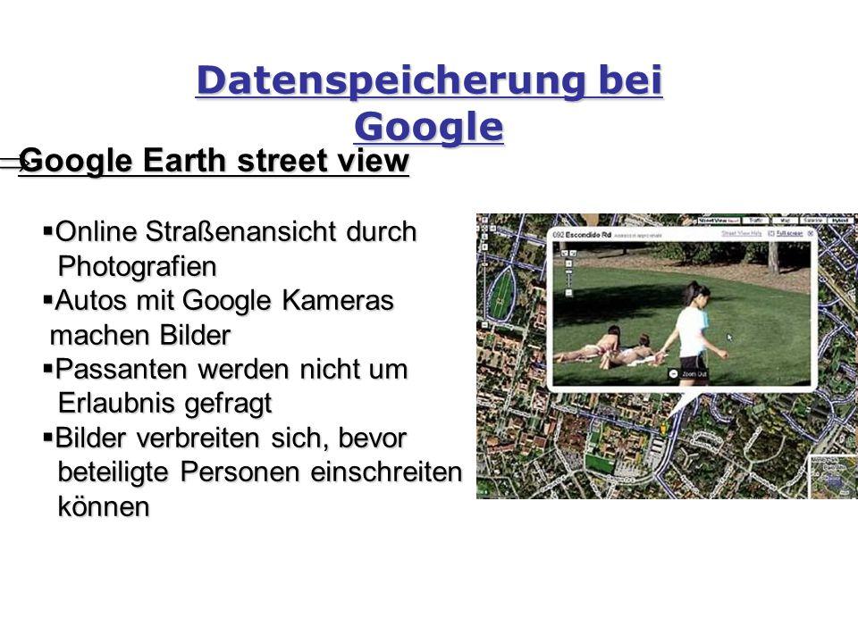 Datenspeicherung bei Google  Google Earth street view  Online Straßenansicht durch Photografien Photografien  Autos mit Google Kameras machen Bilder machen Bilder  Passanten werden nicht um Erlaubnis gefragt Erlaubnis gefragt  Bilder verbreiten sich, bevor beteiligte Personen einschreiten beteiligte Personen einschreiten können können