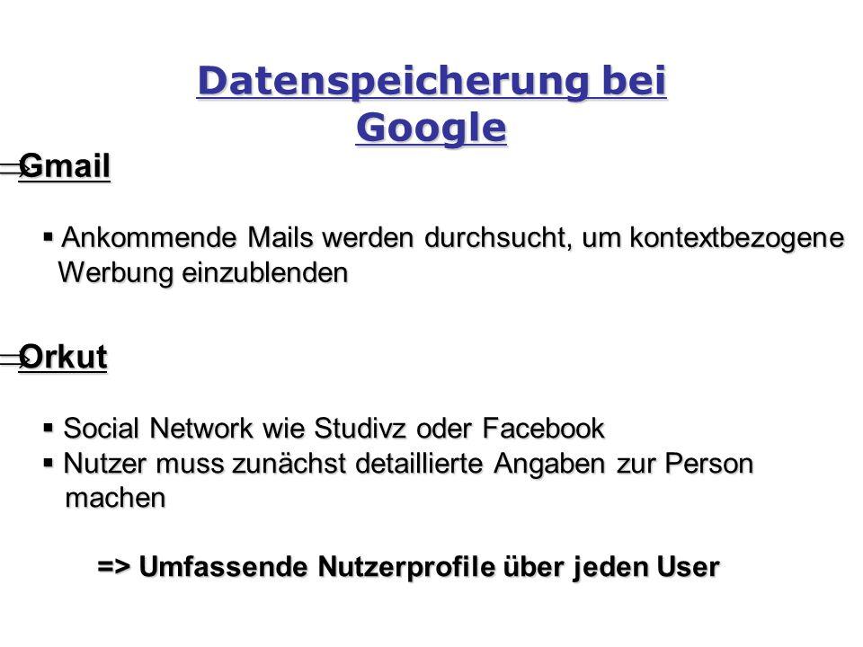 Datenspeicherung bei Google  Gmail  Ankommende Mails werden durchsucht, um kontextbezogene Werbung einzublenden Werbung einzublenden  Orkut  Social Network wie Studivz oder Facebook  Nutzer muss zunächst detaillierte Angaben zur Person machen machen => Umfassende Nutzerprofile über jeden User => Umfassende Nutzerprofile über jeden User