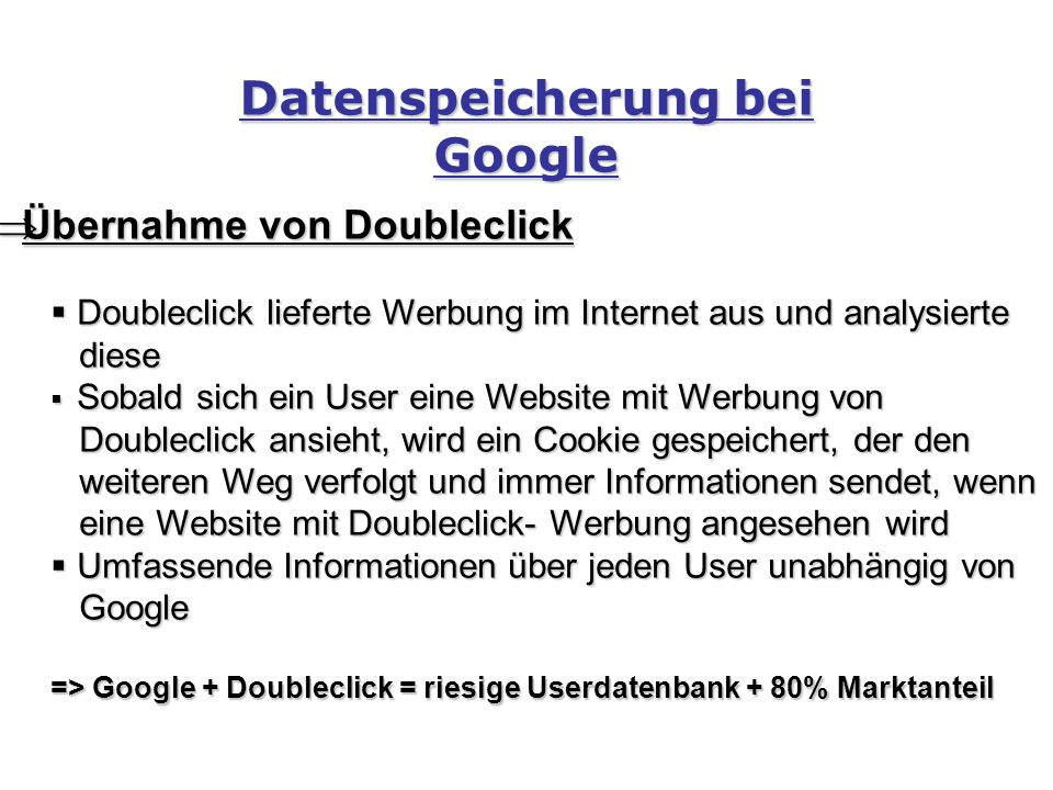 Datenspeicherung bei Google  Übernahme von Doubleclick  Doubleclick lieferte Werbung im Internet aus und analysierte diese diese  Sobald sich ein User eine Website mit Werbung von Doubleclick ansieht, wird ein Cookie gespeichert, der den Doubleclick ansieht, wird ein Cookie gespeichert, der den weiteren Weg verfolgt und immer Informationen sendet, wenn weiteren Weg verfolgt und immer Informationen sendet, wenn eine Website mit Doubleclick- Werbung angesehen wird eine Website mit Doubleclick- Werbung angesehen wird  Umfassende Informationen über jeden User unabhängig von Google Google => Google + Doubleclick = riesige Userdatenbank + 80% Marktanteil