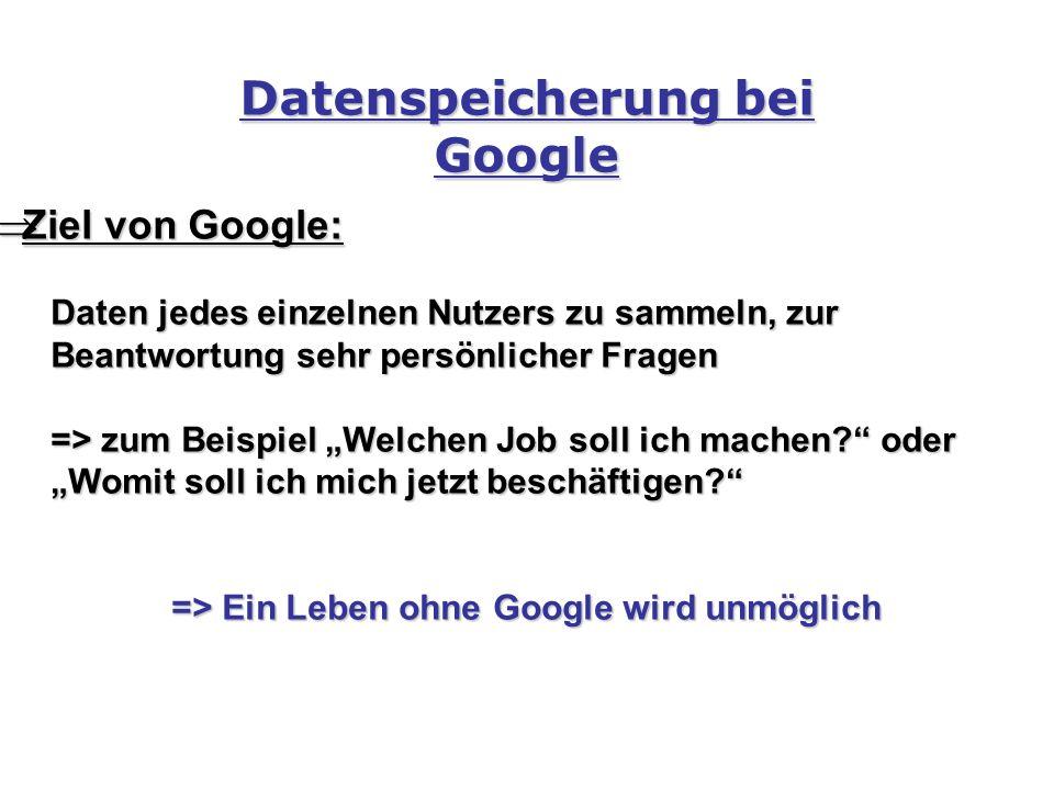 """Datenspeicherung bei Google  Ziel von Google: Daten jedes einzelnen Nutzers zu sammeln, zur Beantwortung sehr persönlicher Fragen => zum Beispiel """"Welchen Job soll ich machen oder """"Womit soll ich mich jetzt beschäftigen => Ein Leben ohne Google wird unmöglich => Ein Leben ohne Google wird unmöglich"""