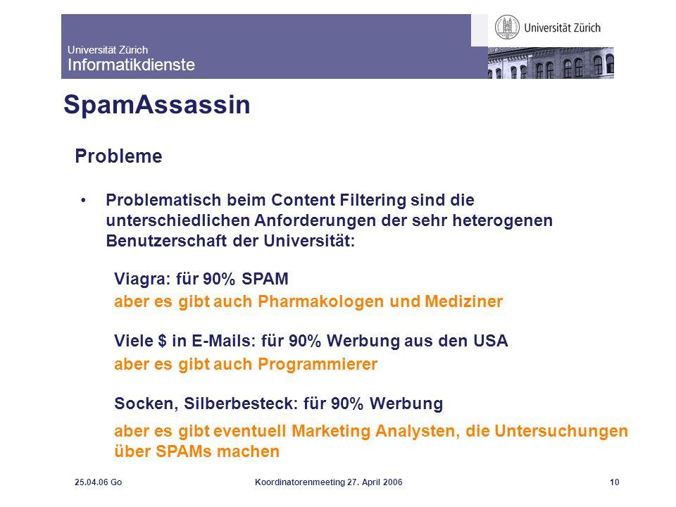 Universität Zürich Informatikdienste 25.04.06 GoKoordinatorenmeeting 27. April 200610 SpamAssassin Probleme Problematisch beim Content Filtering sind