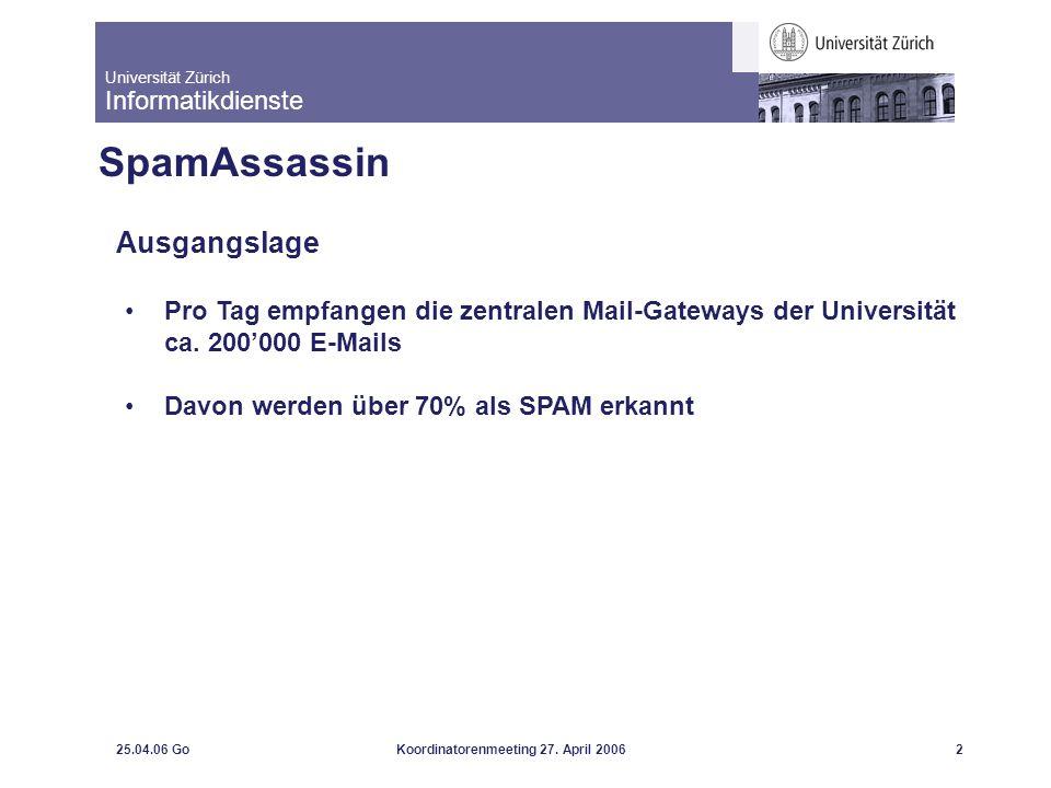 Universität Zürich Informatikdienste 25.04.06 GoKoordinatorenmeeting 27. April 20062 SpamAssassin Ausgangslage Pro Tag empfangen die zentralen Mail-Ga