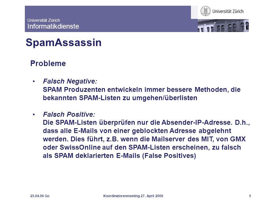 Universität Zürich Informatikdienste 25.04.06 GoKoordinatorenmeeting 27. April 20065 SpamAssassin Probleme Falsch Negative: SPAM Produzenten entwickel