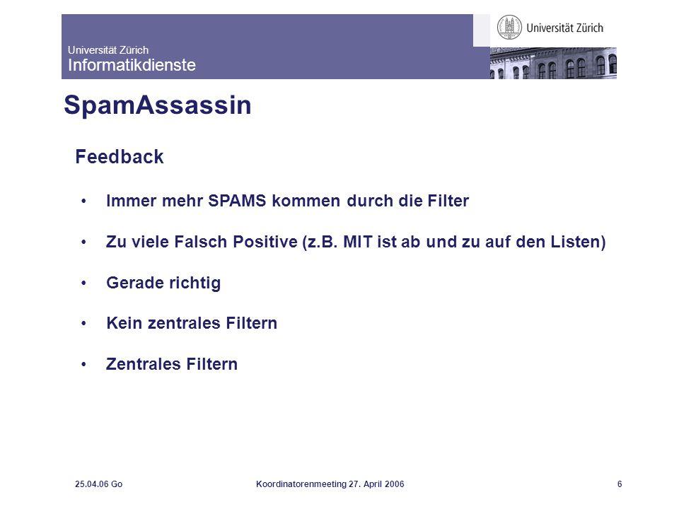 Universität Zürich Informatikdienste 25.04.06 GoKoordinatorenmeeting 27. April 20066 SpamAssassin Feedback Immer mehr SPAMS kommen durch die Filter Zu